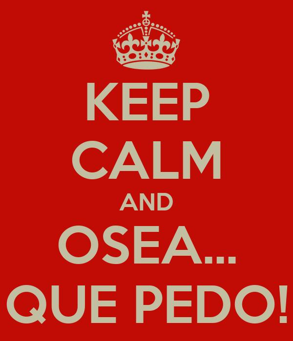 KEEP CALM AND OSEA... QUE PEDO!