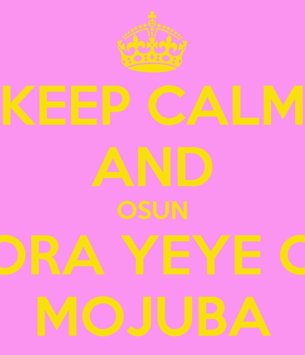 KEEP CALM AND OSUN ORA YEYE O MOJUBA