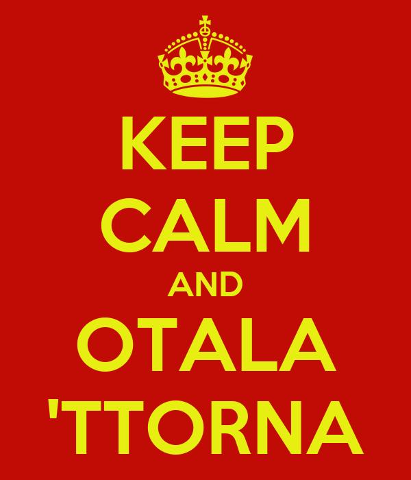 KEEP CALM AND OTALA 'TTORNA