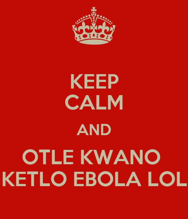 KEEP CALM AND OTLE KWANO  KETLO EBOLA LOL