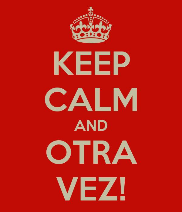 KEEP CALM AND OTRA VEZ!