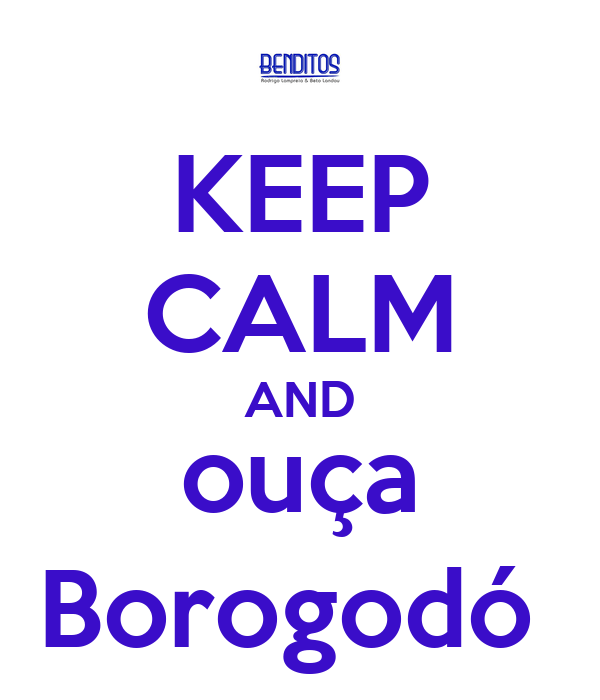 KEEP CALM AND ouça Borogodó