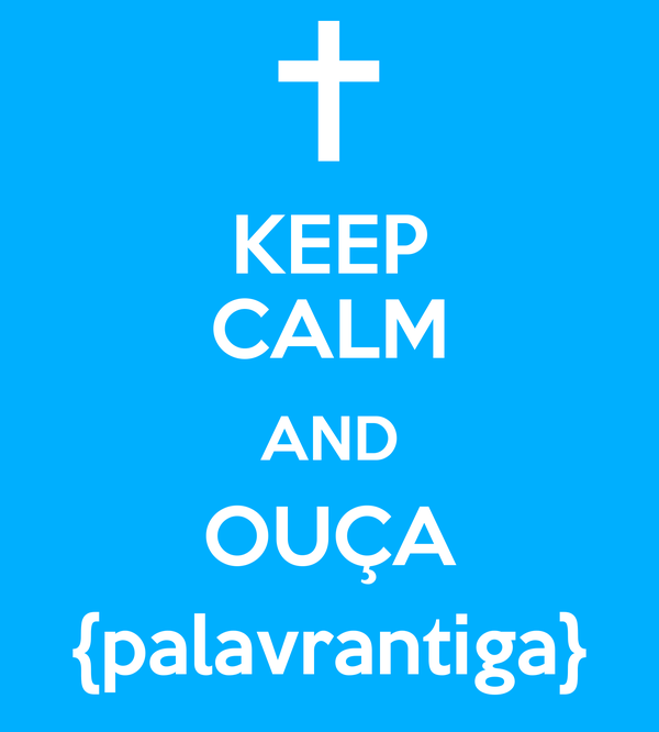 KEEP CALM AND OUÇA {palavrantiga}