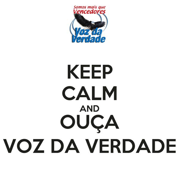 KEEP CALM AND OUÇA VOZ DA VERDADE
