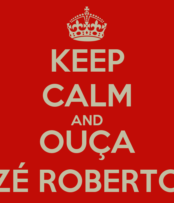 KEEP CALM AND OUÇA ZÉ ROBERTO