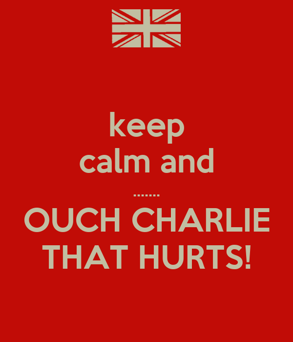keep calm and ....... OUCH CHARLIE THAT HURTS!