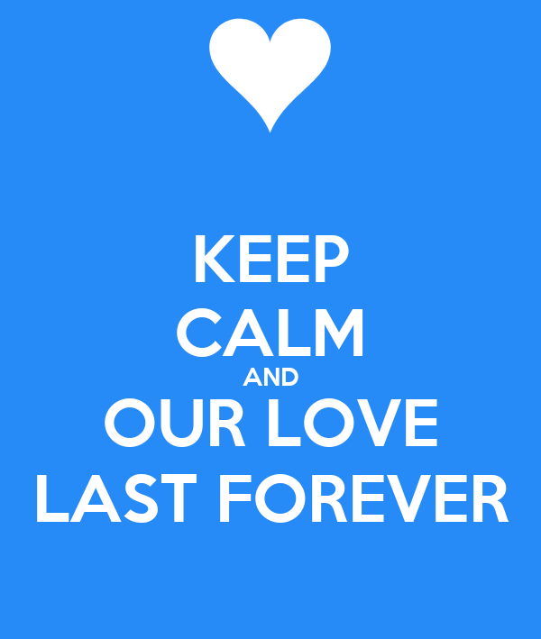 KEEP CALM AND OUR LOVE LAST FOREVER