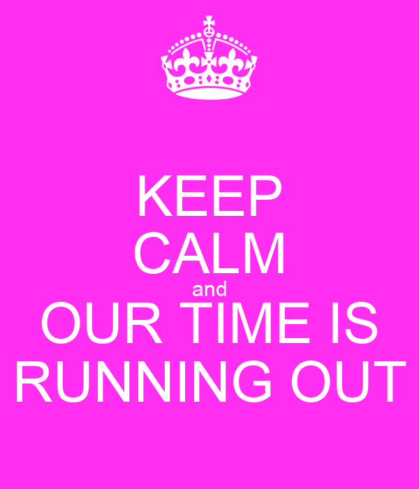 KEEP CALM and OUR TIME IS RUNNING OUT