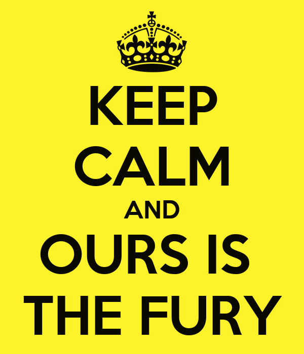 KEEP CALM AND OURS IS  THE FURY
