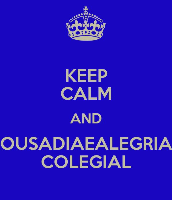 KEEP CALM AND OUSADIAEALEGRIA COLEGIAL