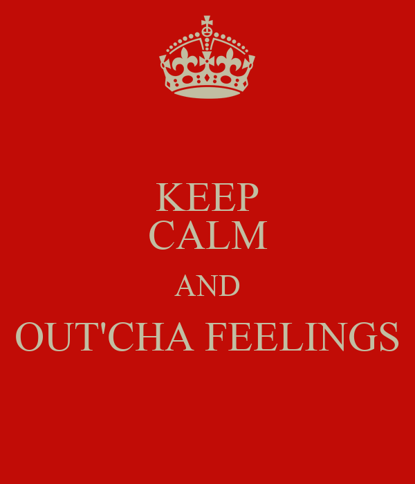 KEEP CALM AND OUT'CHA FEELINGS