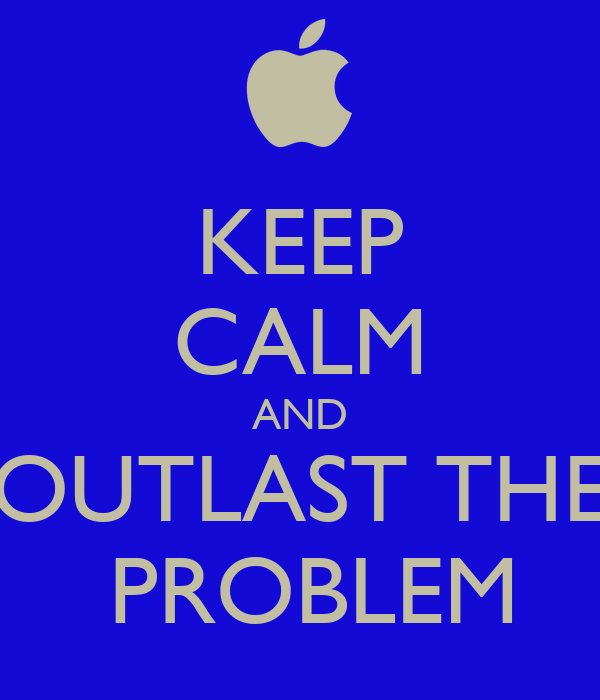 KEEP CALM AND OUTLAST THE  PROBLEM