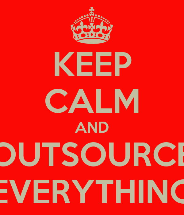 KEEP CALM AND OUTSOURCE EVERYTHING