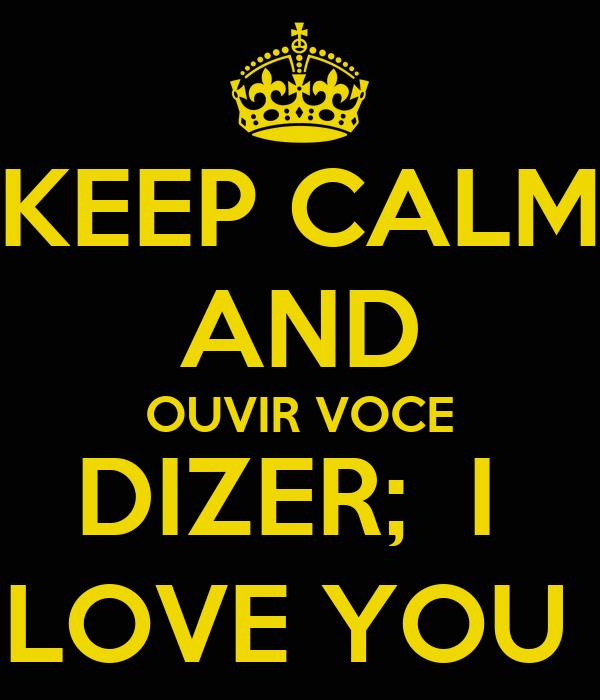KEEP CALM AND OUVIR VOCE DIZER;  I  LOVE YOU