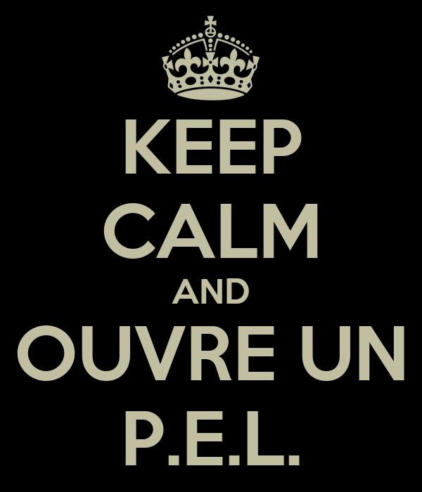 KEEP CALM AND OUVRE UN P.E.L.