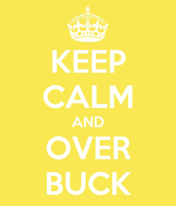KEEP CALM AND OVER BUCK