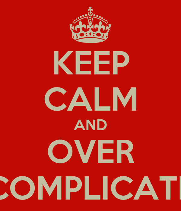 KEEP CALM AND OVER COMPLICATE