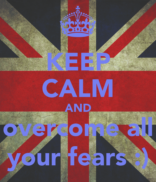 KEEP CALM AND overcome all your fears :)