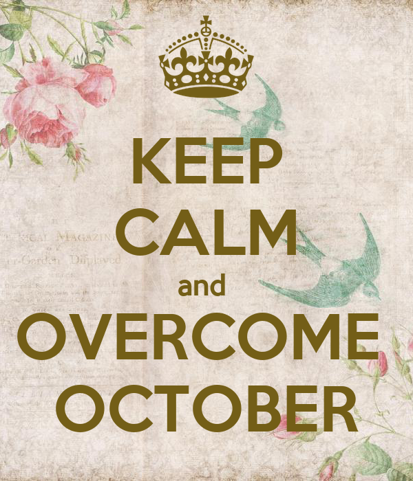 KEEP CALM and  OVERCOME  OCTOBER