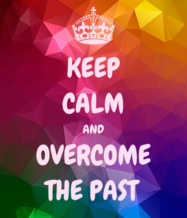 KEEP CALM AND OVERCOME THE PAST