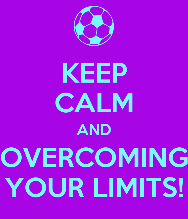 KEEP CALM AND OVERCOMING YOUR LIMITS!