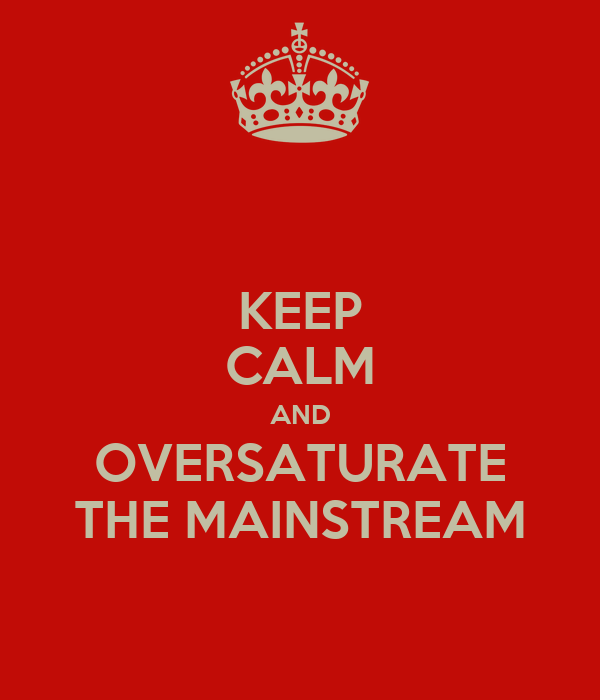KEEP CALM AND OVERSATURATE THE MAINSTREAM