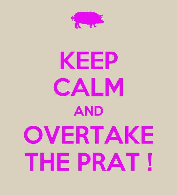 KEEP CALM AND OVERTAKE THE PRAT !