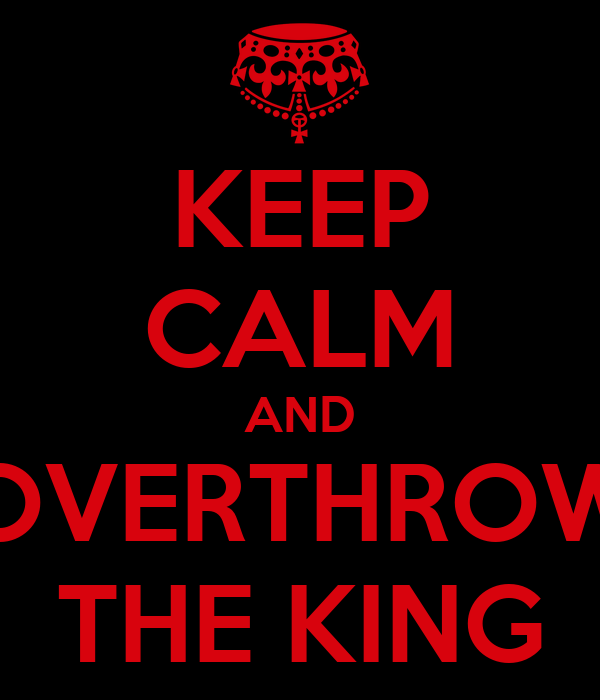 KEEP CALM AND OVERTHROW THE KING