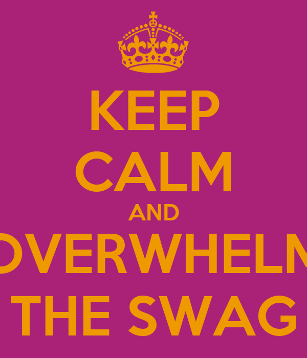 KEEP CALM AND OVERWHELM THE SWAG