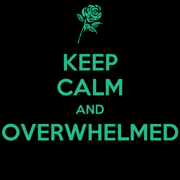 KEEP CALM AND OVERWHELMED