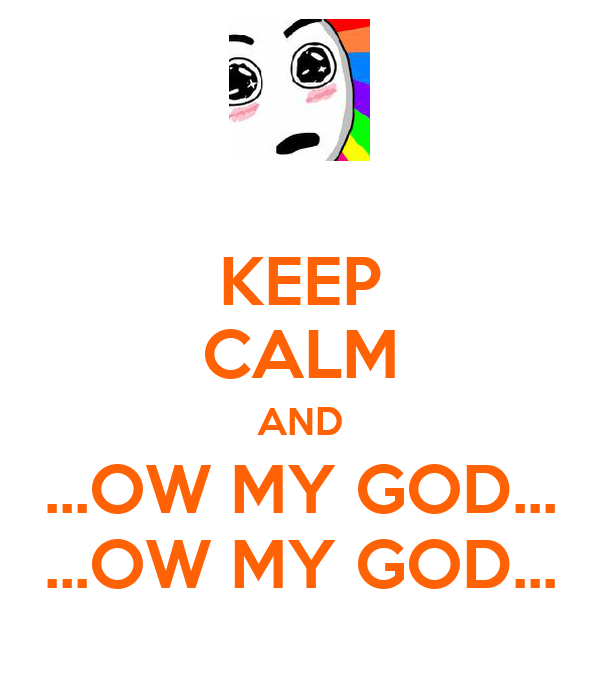KEEP CALM AND ...OW MY GOD... ...OW MY GOD...