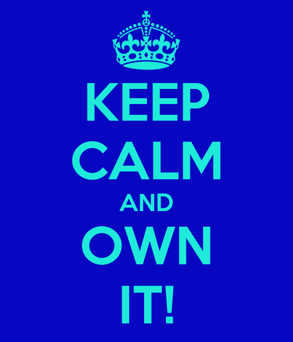 KEEP CALM AND OWN IT!