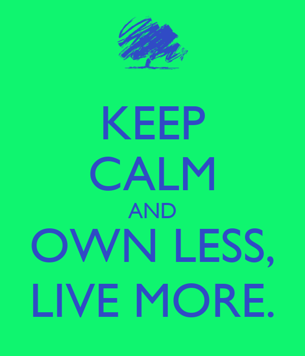 KEEP CALM AND OWN LESS, LIVE MORE.