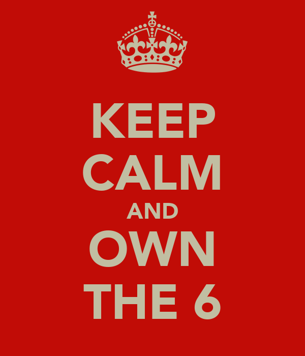 KEEP CALM AND OWN THE 6