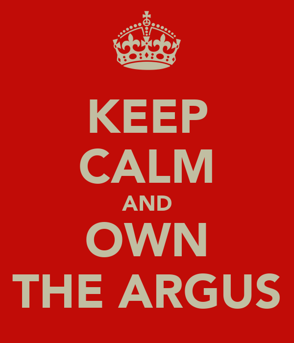 KEEP CALM AND OWN THE ARGUS