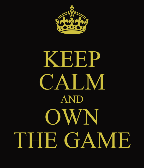 KEEP CALM AND OWN THE GAME