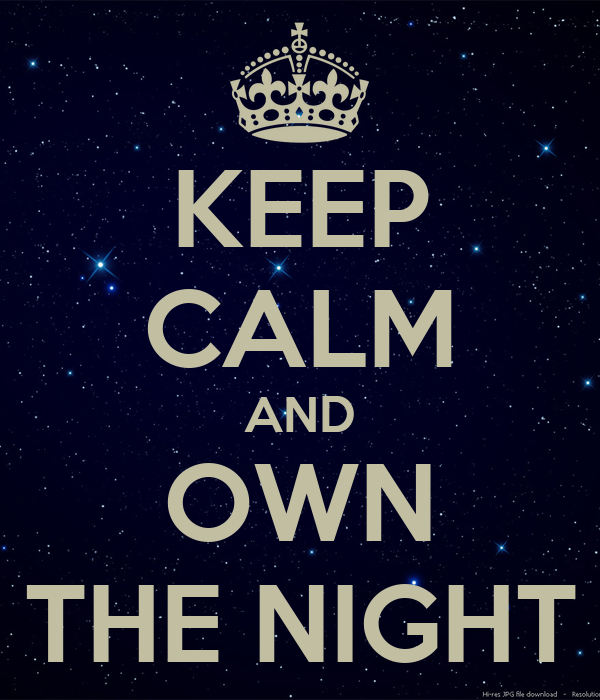 KEEP CALM AND OWN THE NIGHT