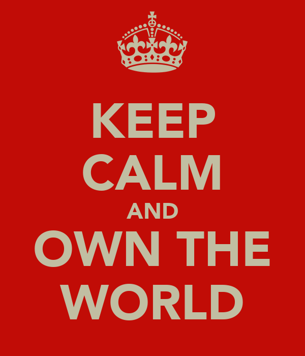 KEEP CALM AND OWN THE WORLD
