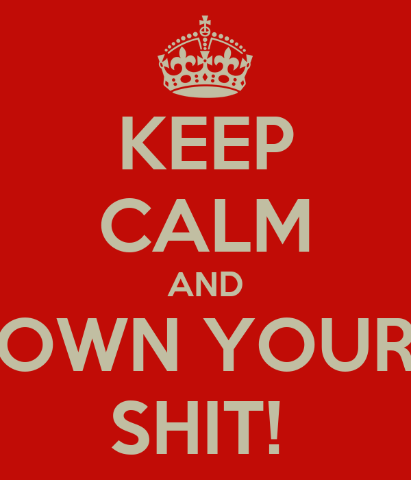 KEEP CALM AND OWN YOUR SHIT!