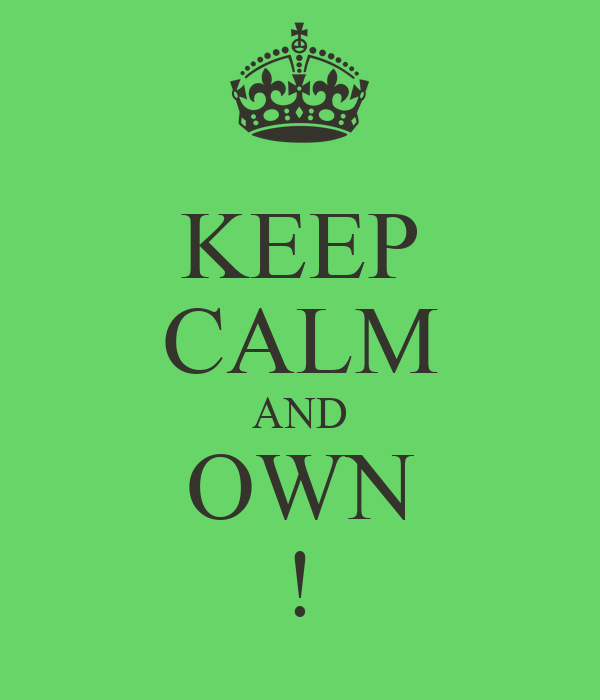 KEEP CALM AND OWN !