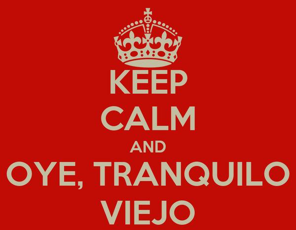 KEEP CALM AND OYE, TRANQUILO VIEJO