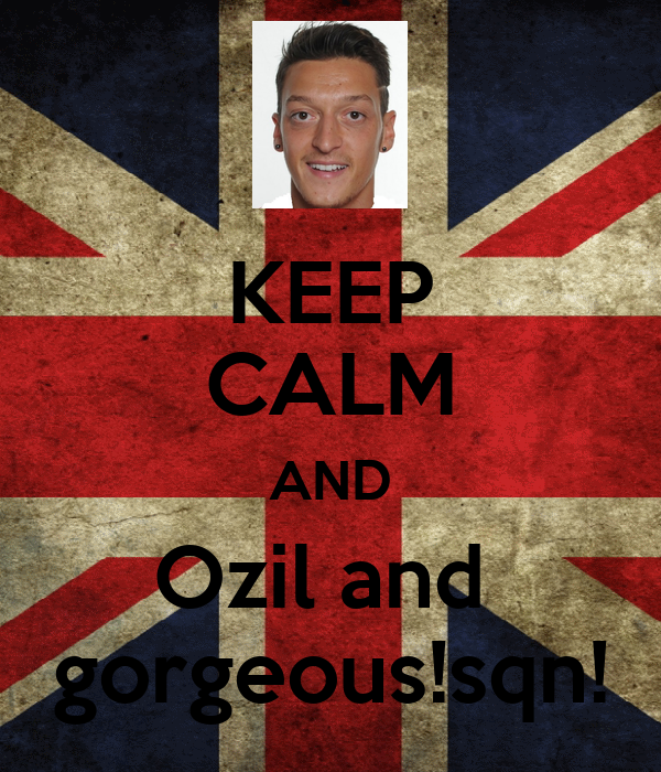 KEEP CALM AND Ozil and  gorgeous!sqn!
