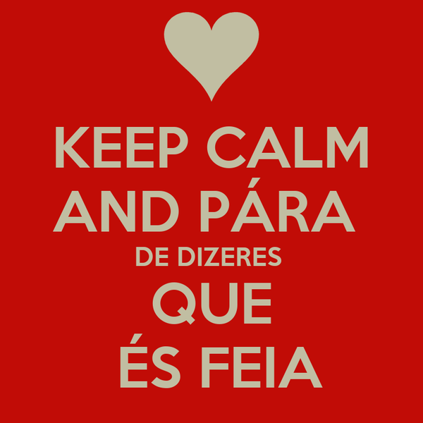 KEEP CALM AND PÁRA  DE DIZERES  QUE  ÉS FEIA