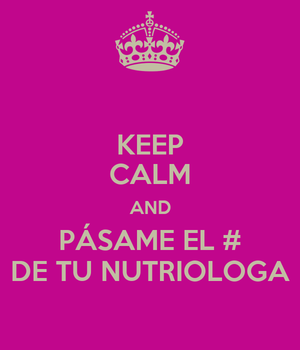 KEEP CALM AND PÁSAME EL # DE TU NUTRIOLOGA
