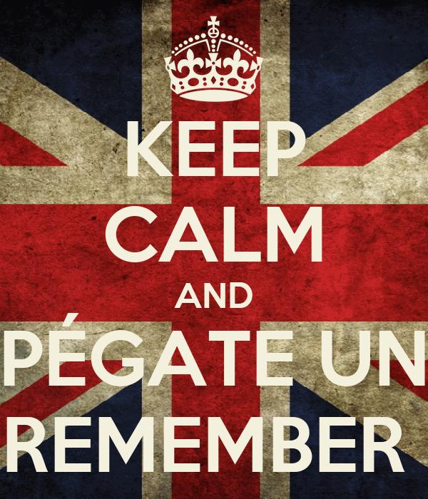 KEEP CALM AND PÉGATE UN REMEMBER