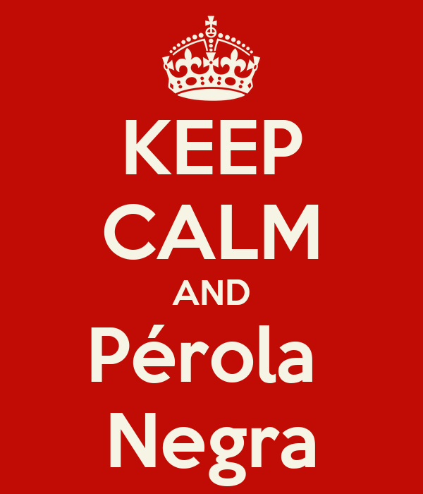 KEEP CALM AND Pérola  Negra