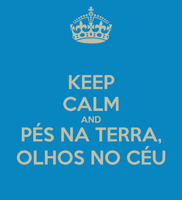 KEEP CALM AND PÉS NA TERRA, OLHOS NO CÉU