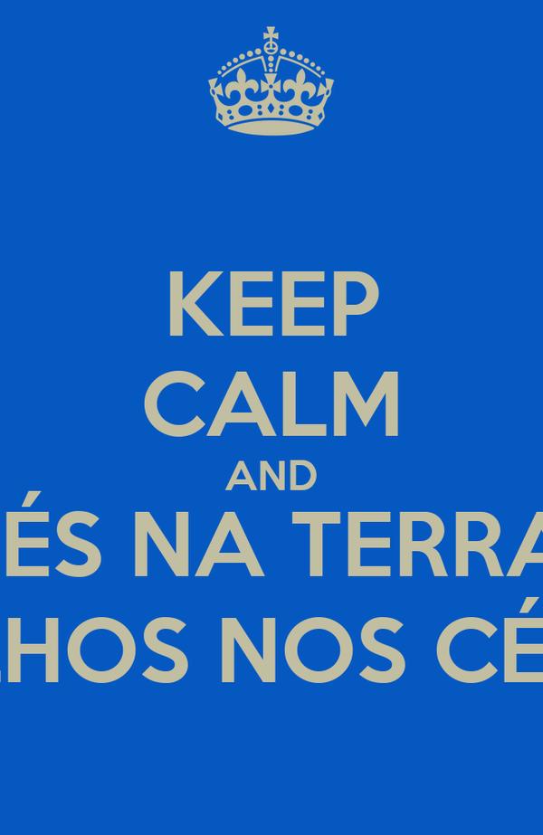 KEEP CALM AND PÉS NA TERRA, OLHOS NOS CÉUS