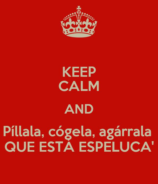 KEEP CALM AND Píllala, cógela, agárrala  QUE ESTÁ ESPELUCA'