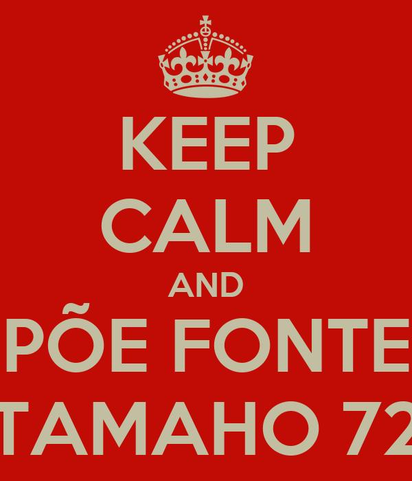 KEEP CALM AND PÕE FONTE TAMAHO 72